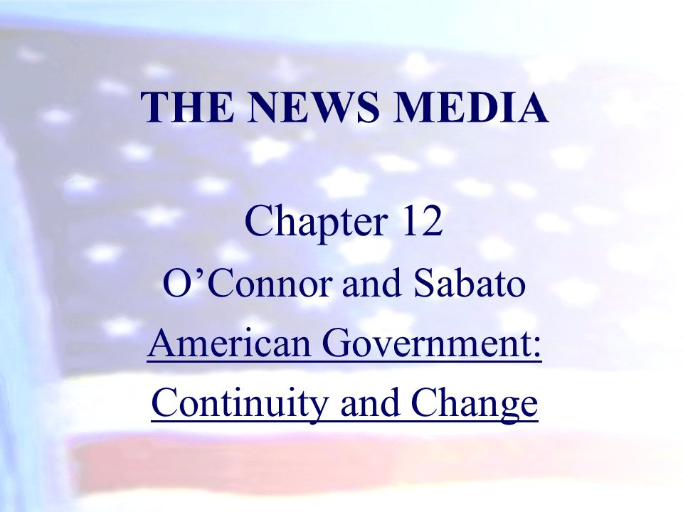THE NEWS MEDIA Chapter 12 O'Connor and Sabato American Government: