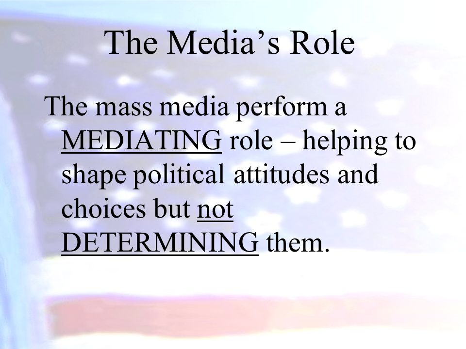The Media's Role The mass media perform a MEDIATING role – helping to shape political attitudes and choices but not DETERMINING them.