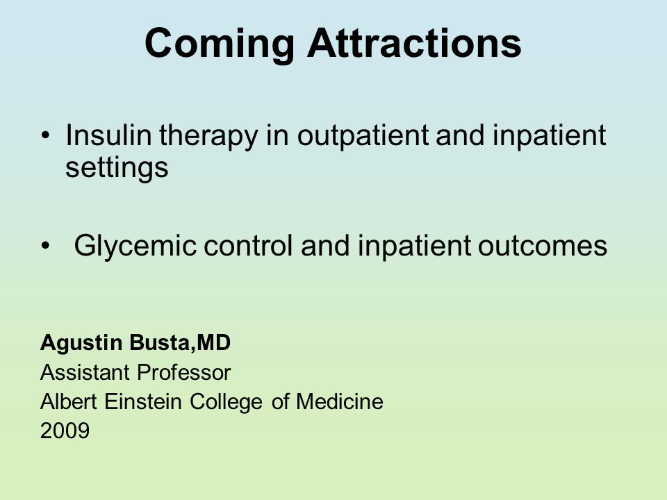 Coming Attractions Insulin therapy in outpatient and inpatient settings. Glycemic control and inpatient outcomes.