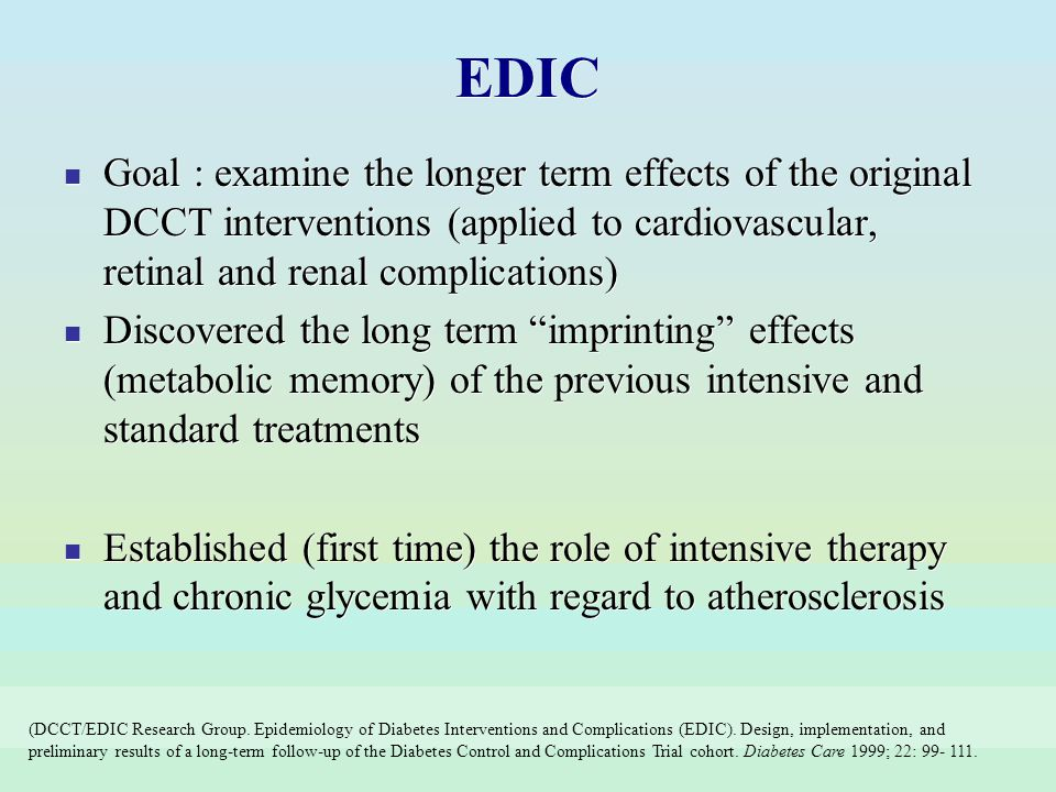 EDIC Goal : examine the longer term effects of the original DCCT interventions (applied to cardiovascular, retinal and renal complications)