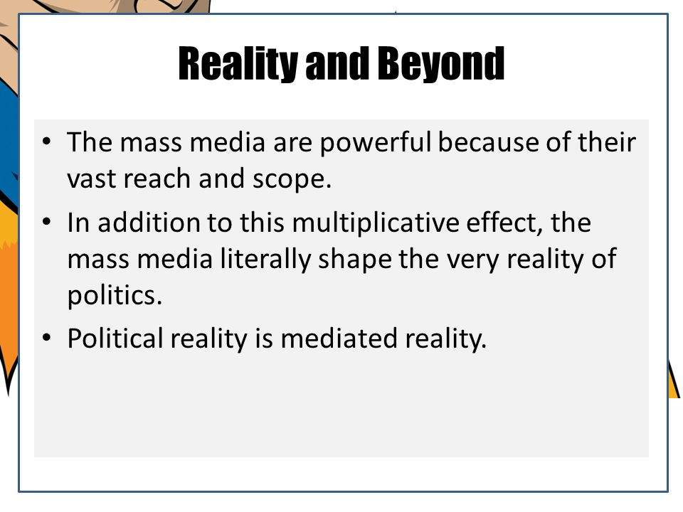 Reality and Beyond The mass media are powerful because of their vast reach and scope.