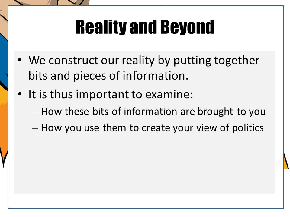 Reality and Beyond We construct our reality by putting together bits and pieces of information. It is thus important to examine: