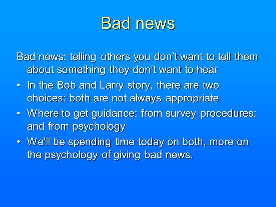 Bad news Bad news: telling others you don't want to tell them about something they don't want to hear.