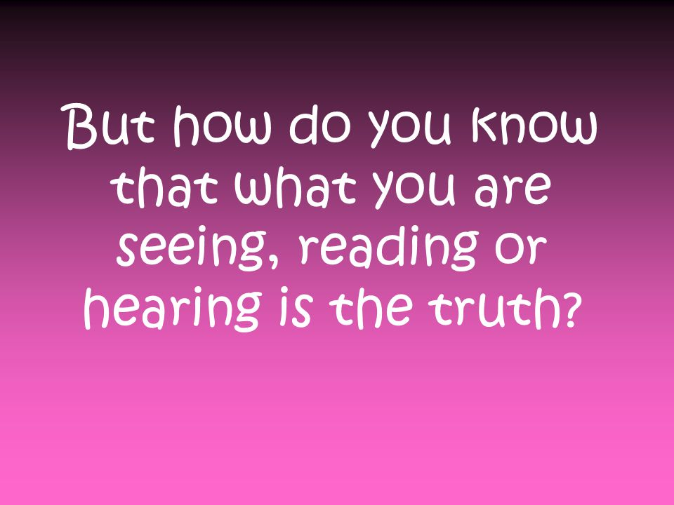 But how do you know that what you are seeing, reading or hearing is the truth