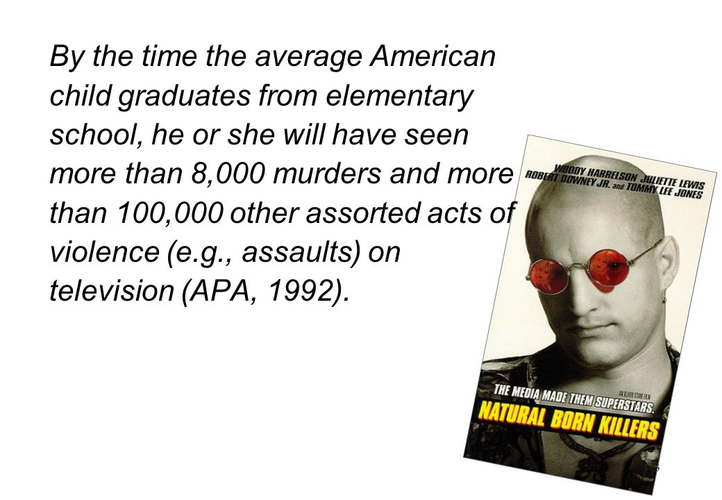 By the time the average American child graduates from elementary school, he or she will have seen more than 8,000 murders and more than 100,000 other assorted acts of violence (e.g., assaults) on television (APA, 1992).