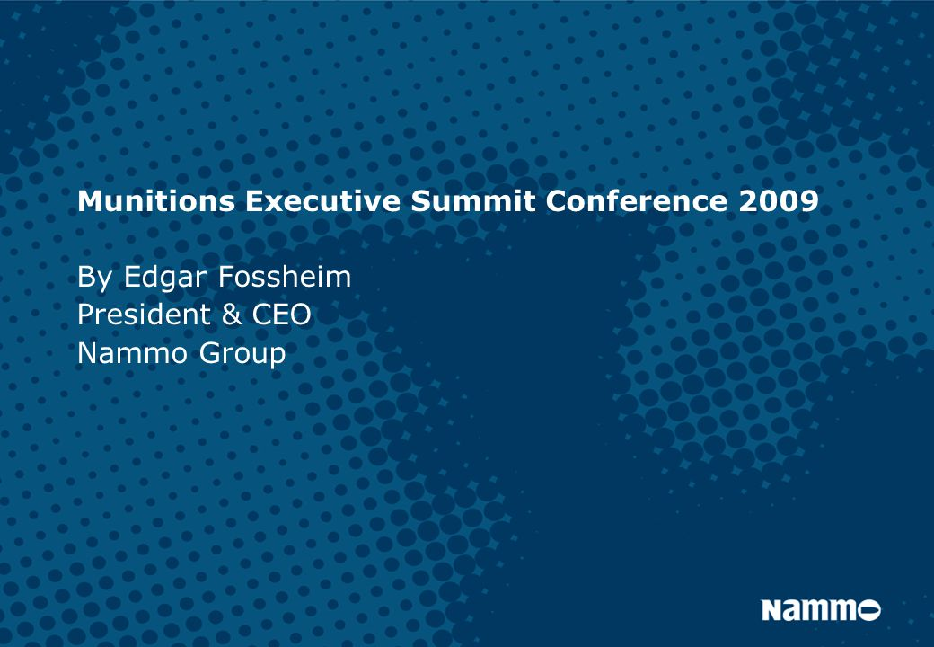 Munitions Executive Summit Conference 2009 By Edgar Fossheim President & CEO Nammo Group