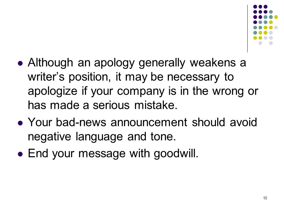 Although an apology generally weakens a writer's position, it may be necessary to apologize if your company is in the wrong or has made a serious mistake.