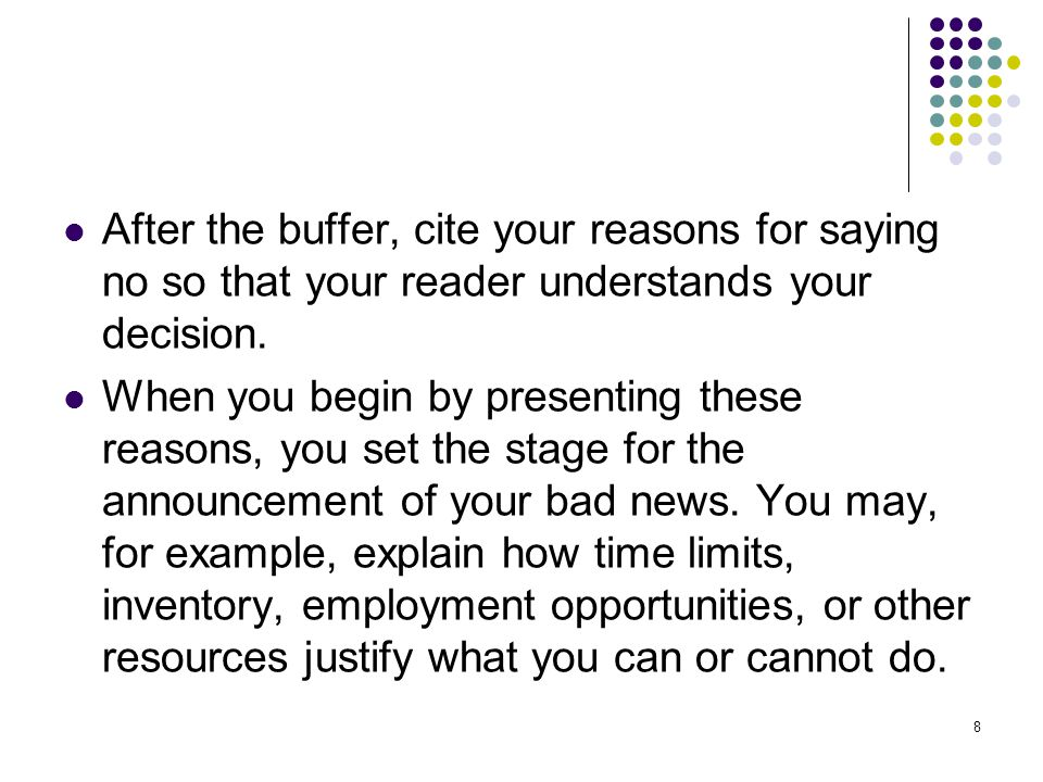 After the buffer, cite your reasons for saying no so that your reader understands your decision.