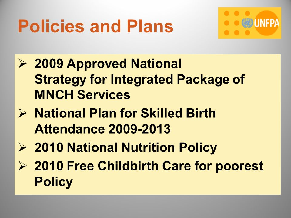 Policies and Plans 2009 Approved National Strategy for Integrated Package of MNCH Services. National Plan for Skilled Birth Attendance 2009-2013.