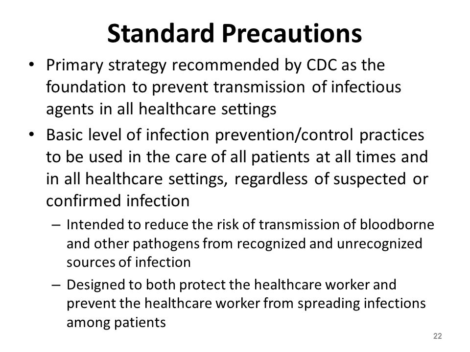 Standard Precautions Primary strategy recommended by CDC as the foundation to prevent transmission of infectious agents in all healthcare settings.