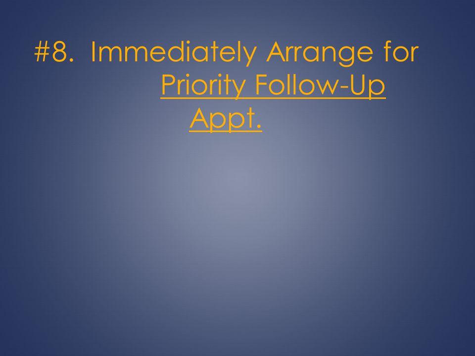 #8. Immediately Arrange for Priority Follow-Up Appt.