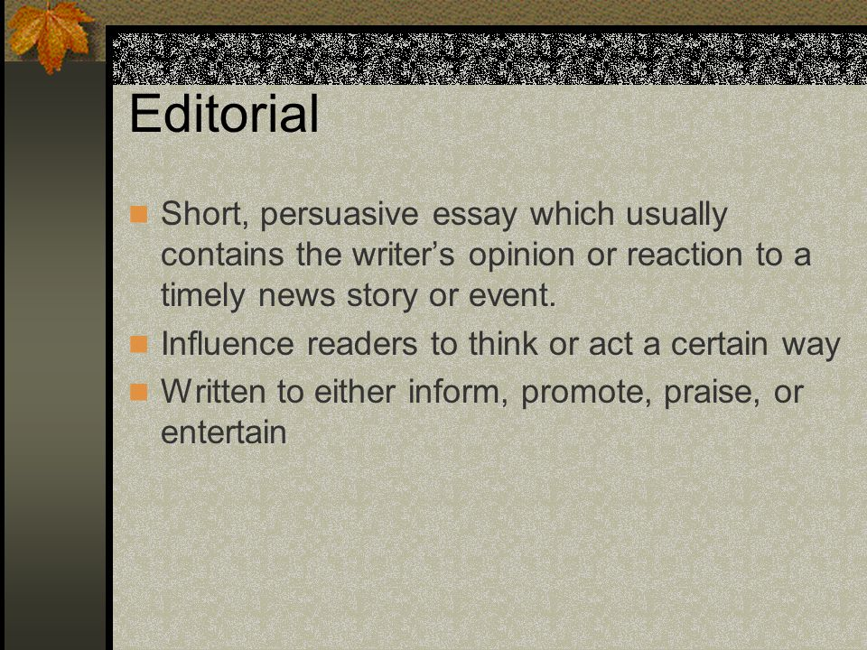 Editorial Short, persuasive essay which usually contains the writer's opinion or reaction to a timely news story or event.