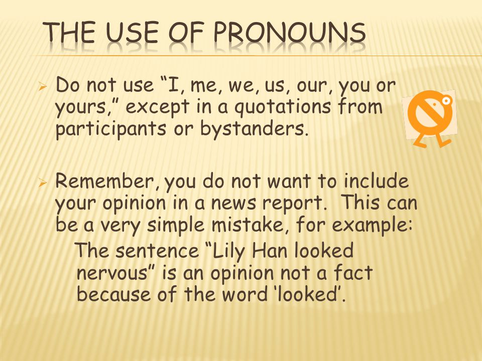 The Use of Pronouns Do not use I, me, we, us, our, you or yours, except in a quotations from participants or bystanders.