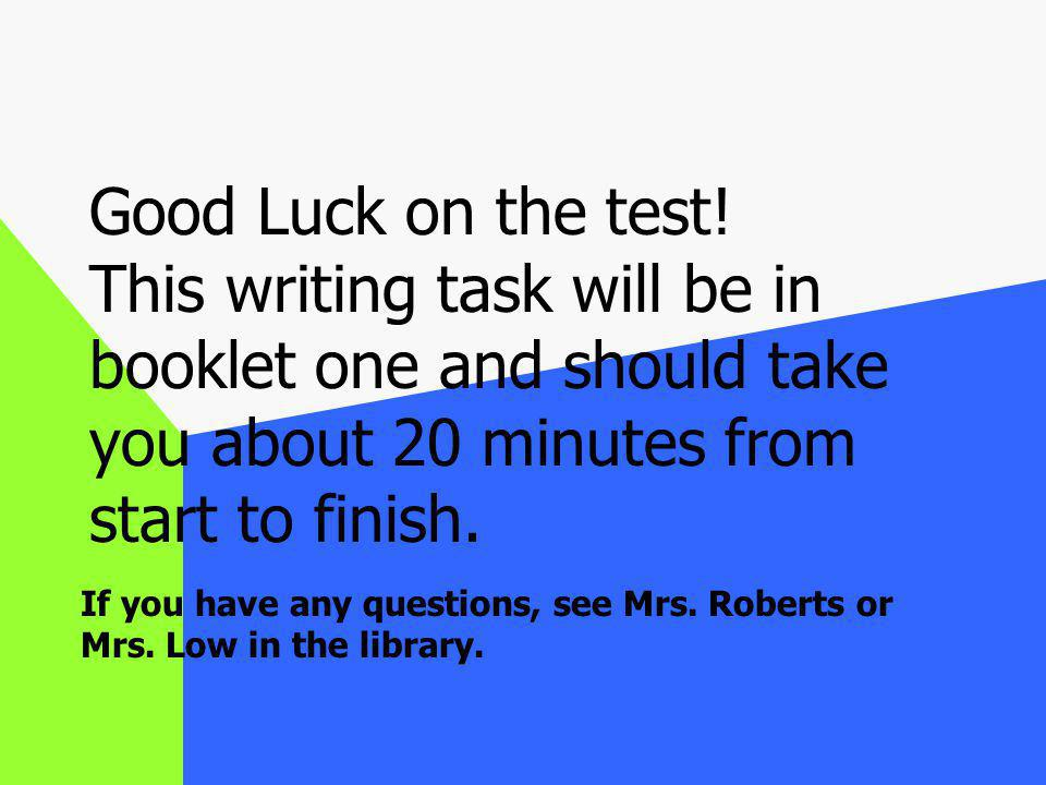 Good Luck on the test! This writing task will be in booklet one and should take you about 20 minutes from start to finish.