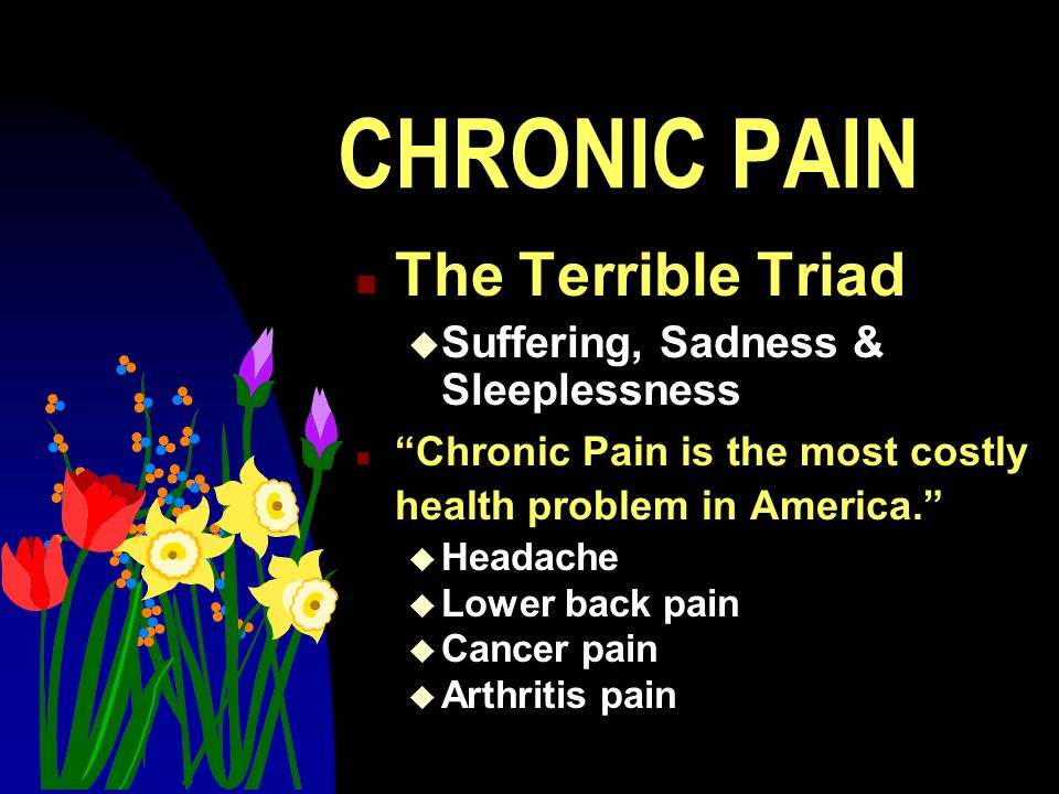 CHRONIC PAIN The Terrible Triad Suffering, Sadness & Sleeplessness