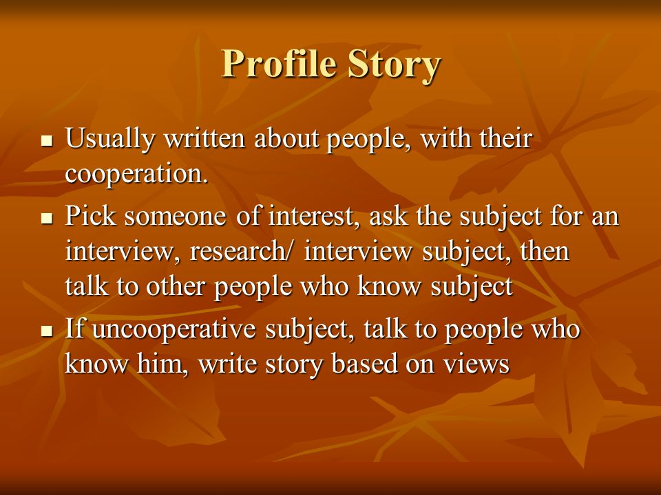 Profile Story Usually written about people, with their cooperation.