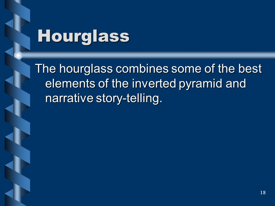 Hourglass The hourglass combines some of the best elements of the inverted pyramid and narrative story-telling.