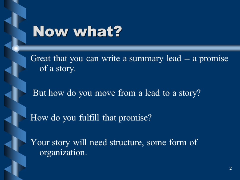 Now what Great that you can write a summary lead -- a promise of a story. But how do you move from a lead to a story