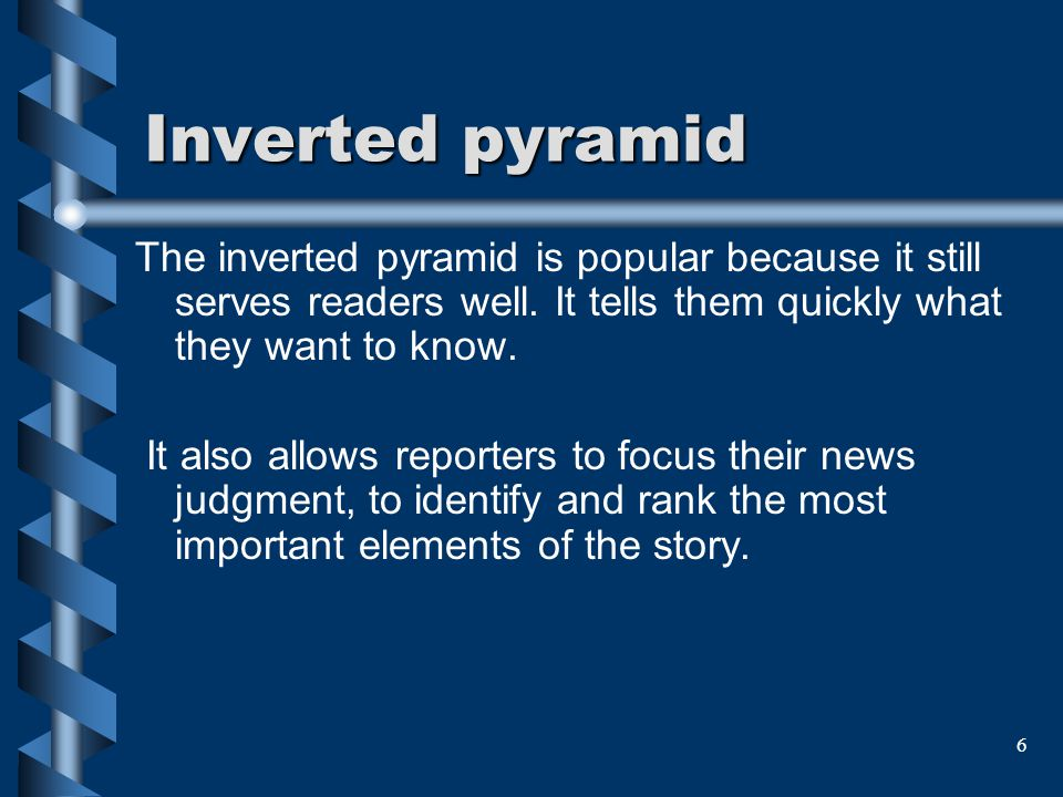 Inverted pyramid The inverted pyramid is popular because it still serves readers well. It tells them quickly what they want to know.