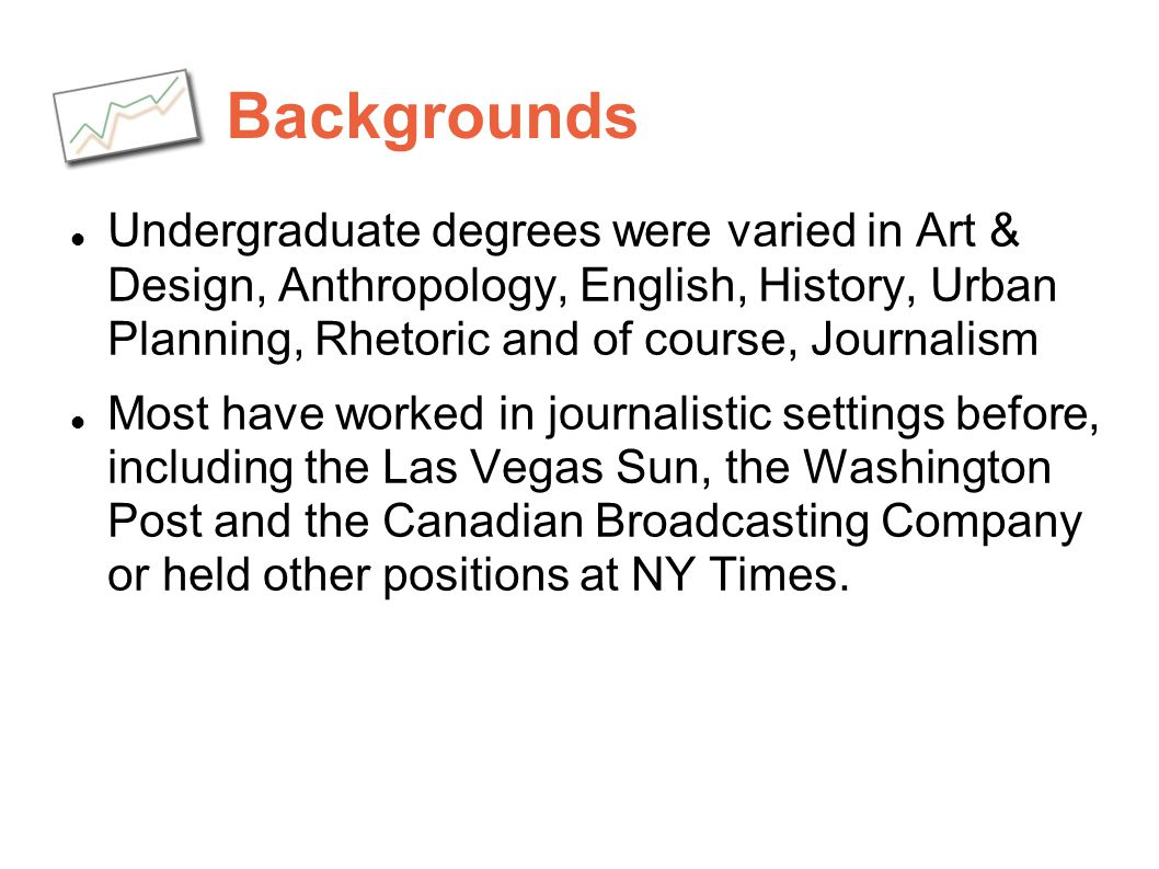 Backgrounds Undergraduate degrees were varied in Art & Design, Anthropology, English, History, Urban Planning, Rhetoric and of course, Journalism.
