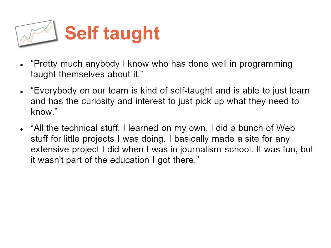 Self taught Pretty much anybody I know who has done well in programming taught themselves about it.