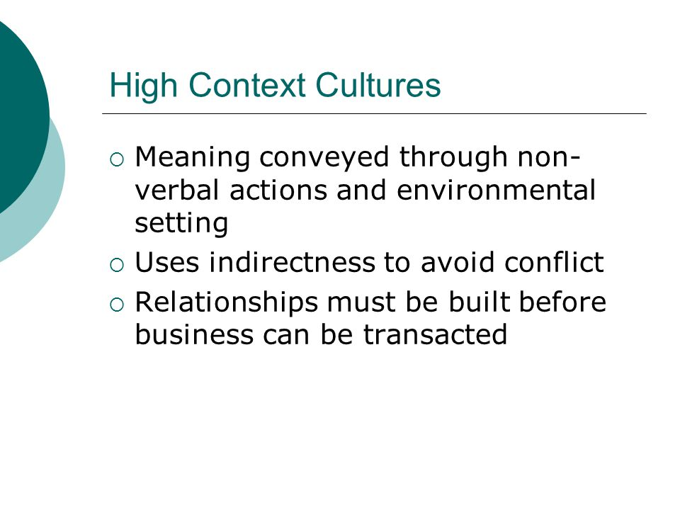 High Context Cultures Meaning conveyed through non-verbal actions and environmental setting. Uses indirectness to avoid conflict.