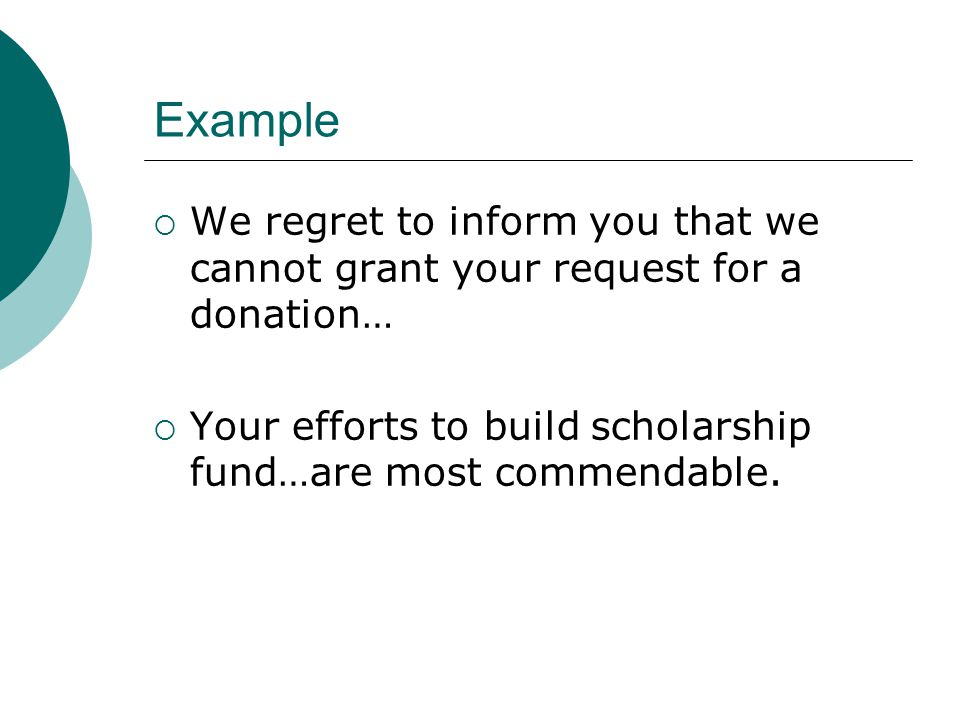Example We regret to inform you that we cannot grant your request for a donation… Your efforts to build scholarship fund…are most commendable.