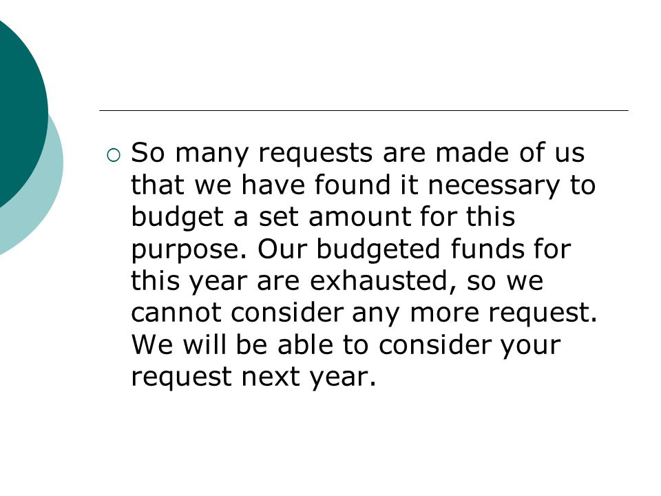 So many requests are made of us that we have found it necessary to budget a set amount for this purpose.