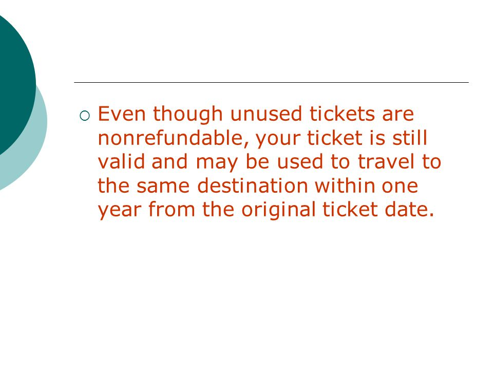 Even though unused tickets are nonrefundable, your ticket is still valid and may be used to travel to the same destination within one year from the original ticket date.
