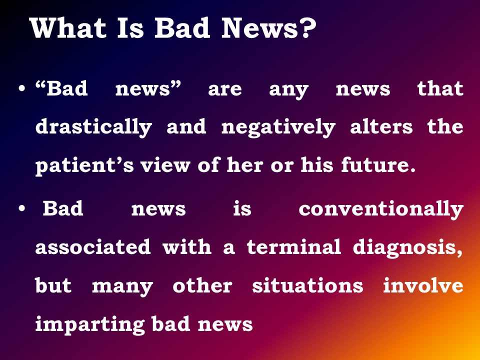 What Is Bad News Bad news are any news that drastically and negatively alters the patient's view of her or his future.