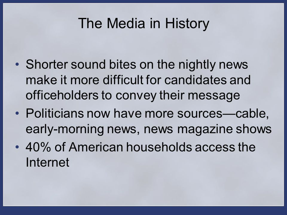 The Media in History Shorter sound bites on the nightly news make it more difficult for candidates and officeholders to convey their message.