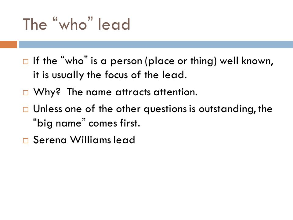 The who lead If the who is a person (place or thing) well known, it is usually the focus of the lead.