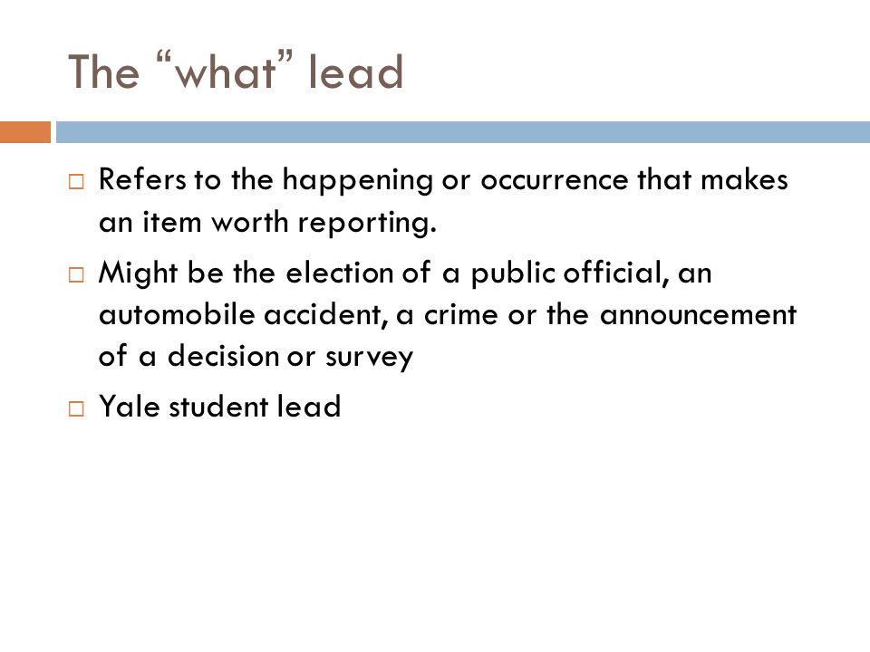 The what lead Refers to the happening or occurrence that makes an item worth reporting.