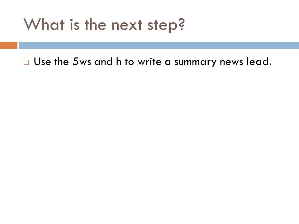What is the next step Use the 5ws and h to write a summary news lead.