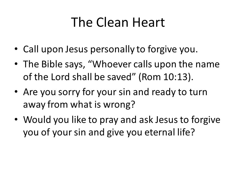 The Clean Heart Call upon Jesus personally to forgive you.