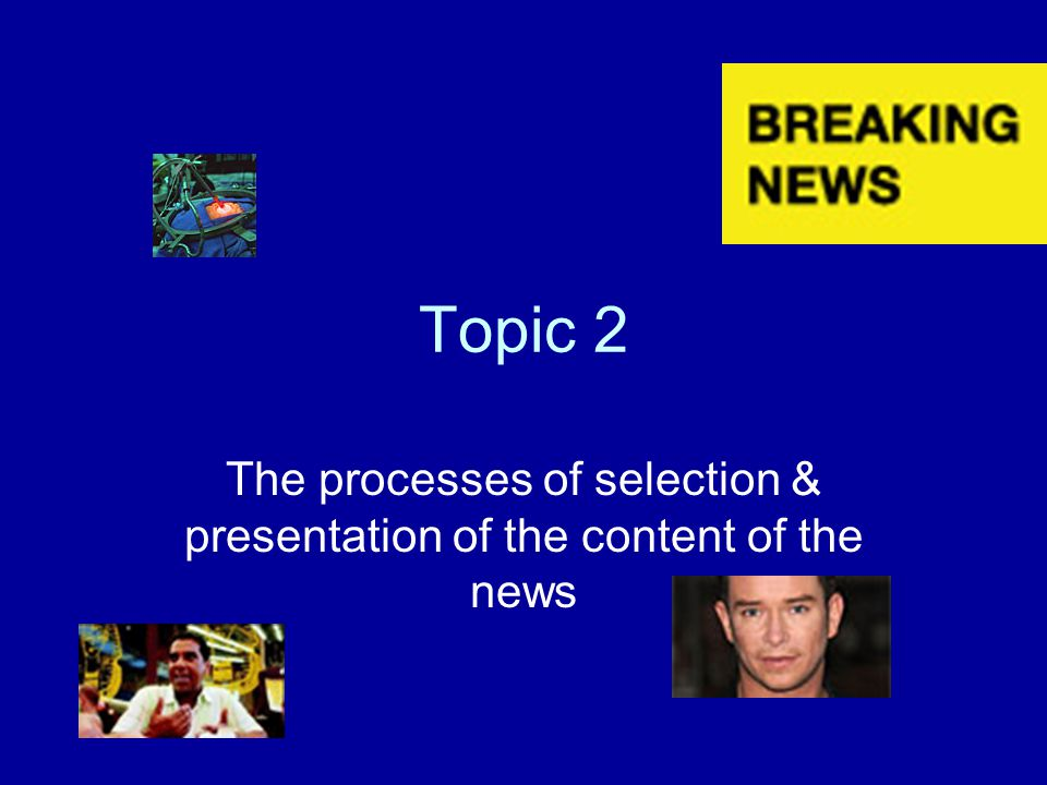 The processes of selection & presentation of the content of the news