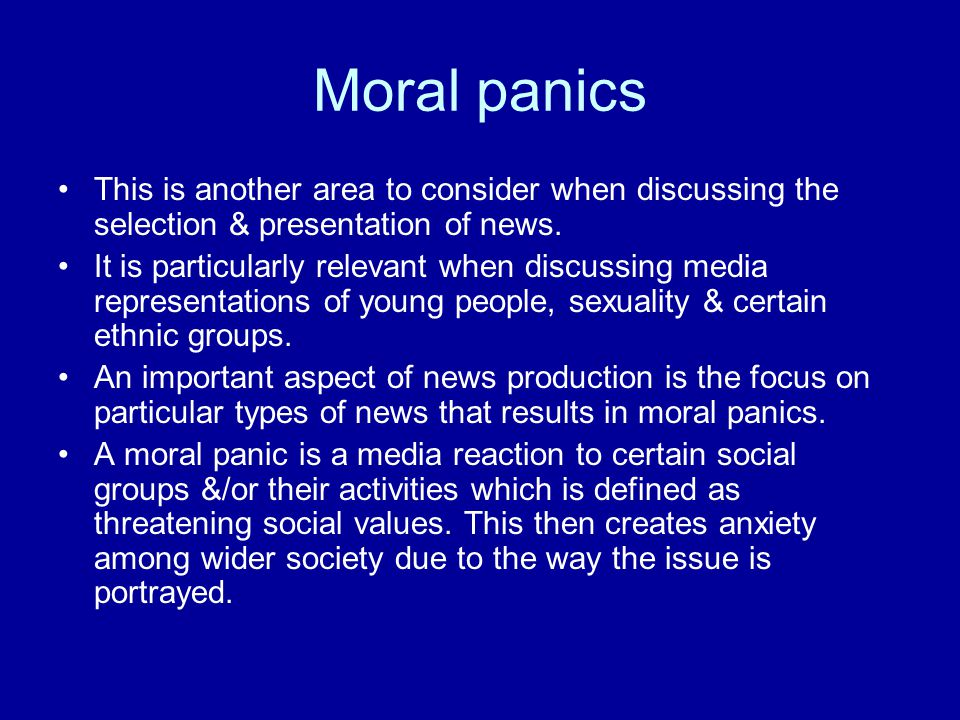 Moral panics This is another area to consider when discussing the selection & presentation of news.