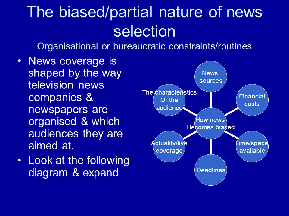 The biased/partial nature of news selection Organisational or bureaucratic constraints/routines