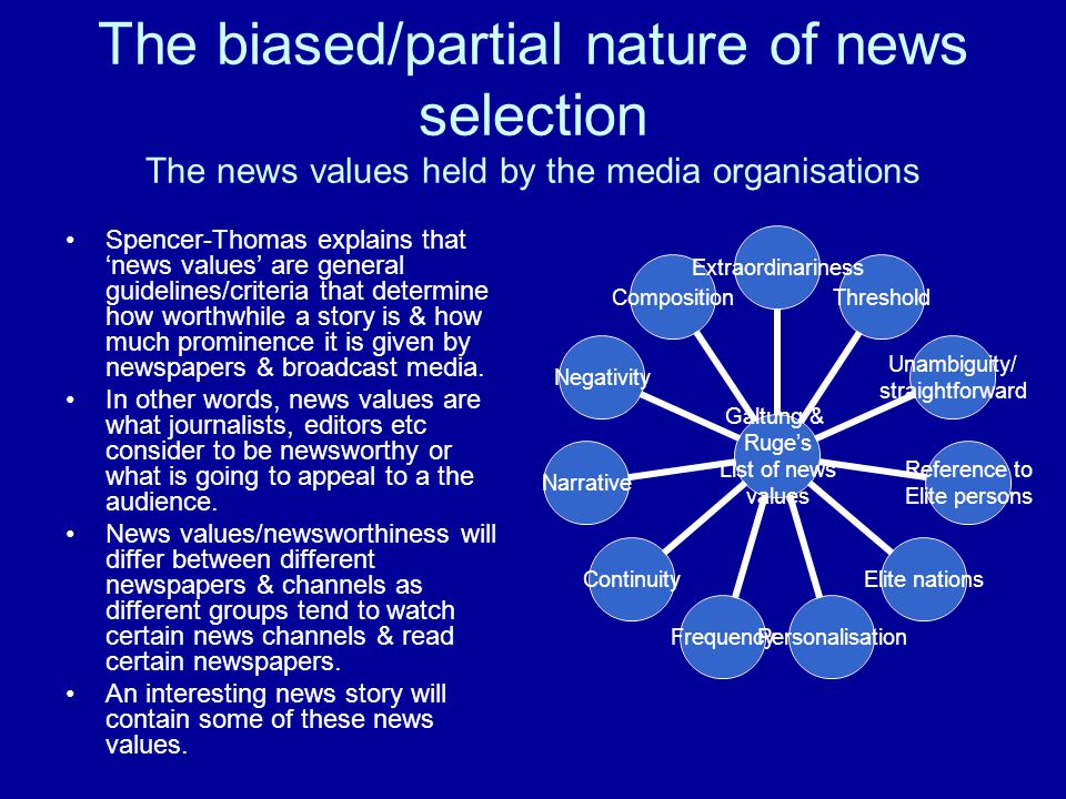 The biased/partial nature of news selection The news values held by the media organisations