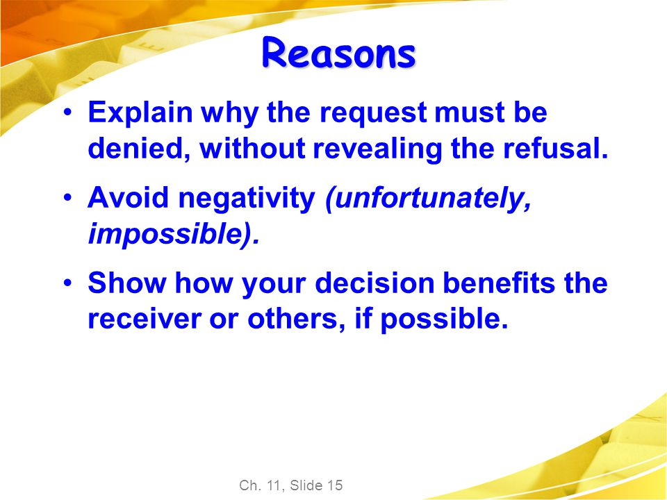 Reasons Explain why the request must be denied, without revealing the refusal. Avoid negativity (unfortunately, impossible).
