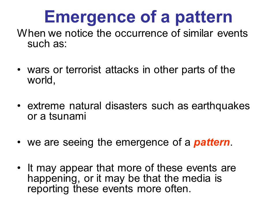Emergence of a pattern When we notice the occurrence of similar events such as: wars or terrorist attacks in other parts of the world,
