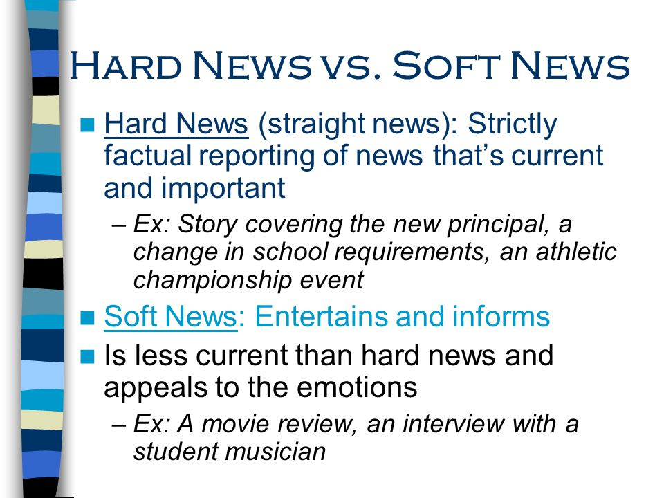 Hard News vs. Soft News Hard News (straight news): Strictly factual reporting of news that's current and important.