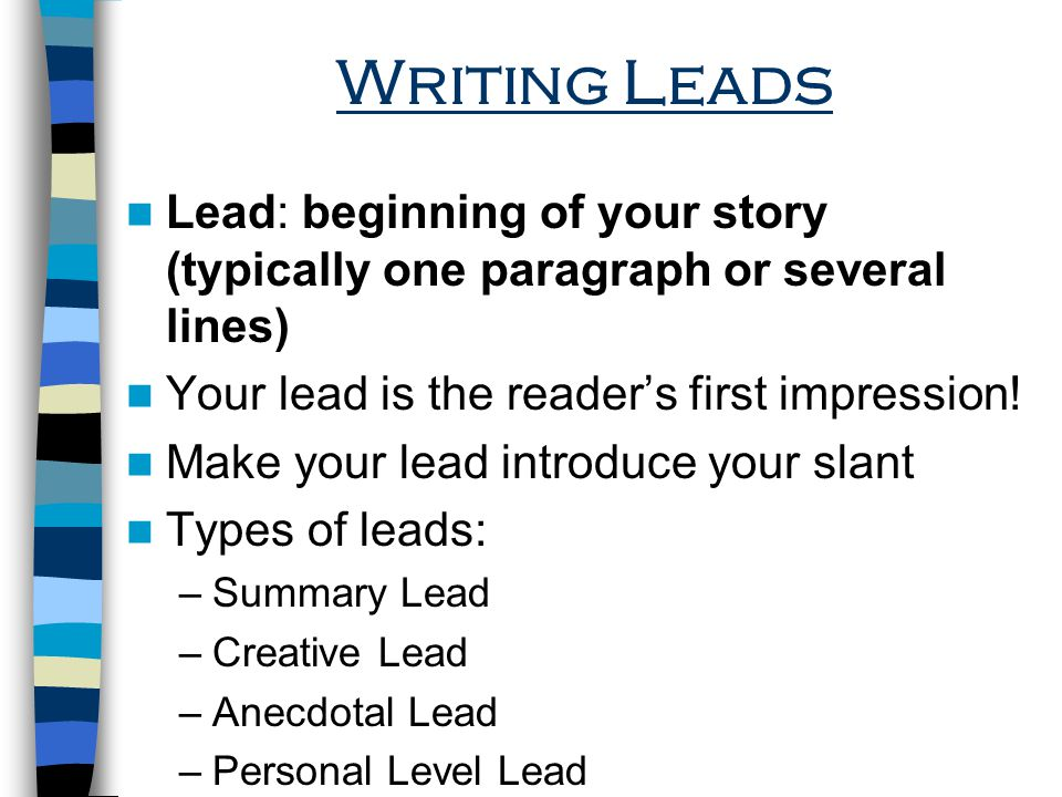 Writing Leads Lead: beginning of your story (typically one paragraph or several lines) Your lead is the reader's first impression!