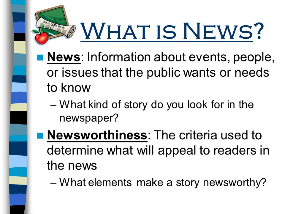 What is News News: Information about events, people, or issues that the public wants or needs to know.