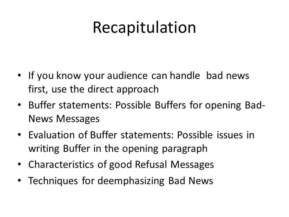 Recapitulation If you know your audience can handle bad news first, use the direct approach.