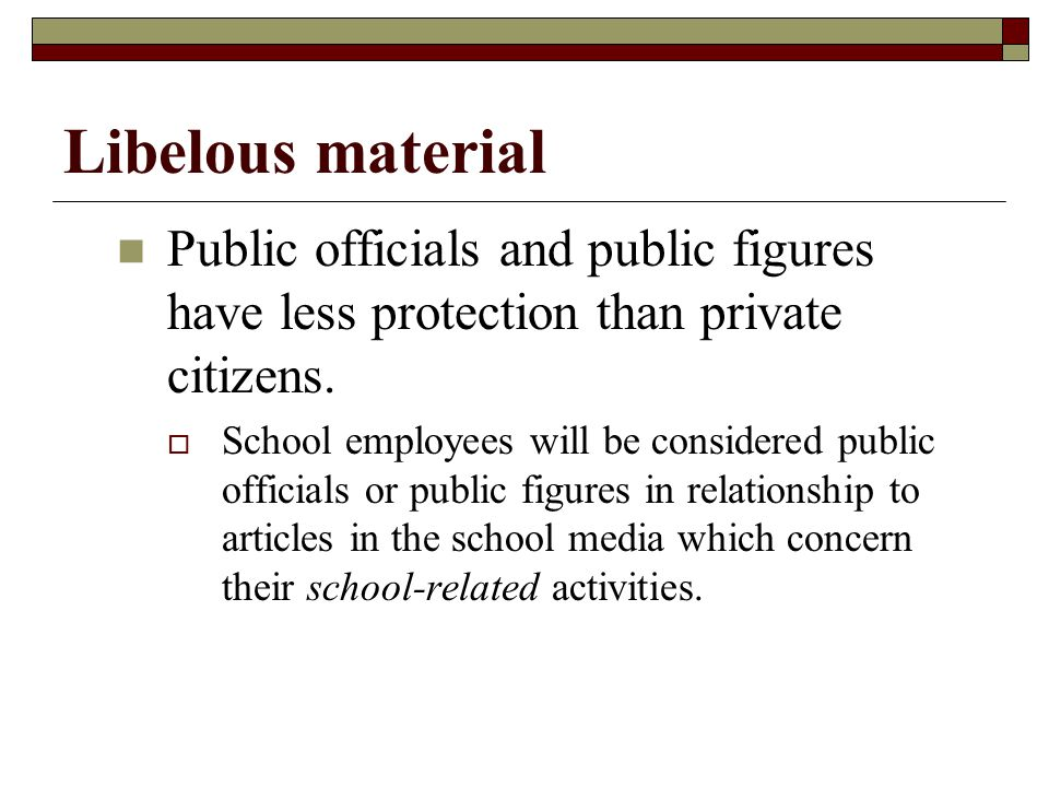 Libelous material Public officials and public figures have less protection than private citizens.