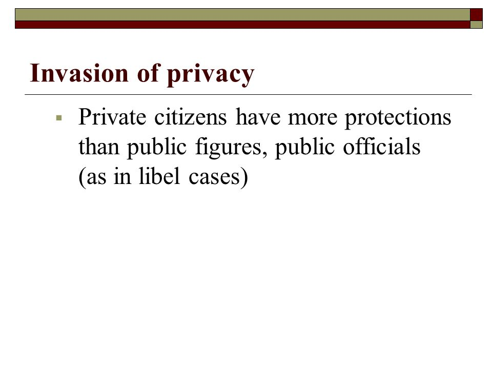 Invasion of privacy Private citizens have more protections than public figures, public officials (as in libel cases)