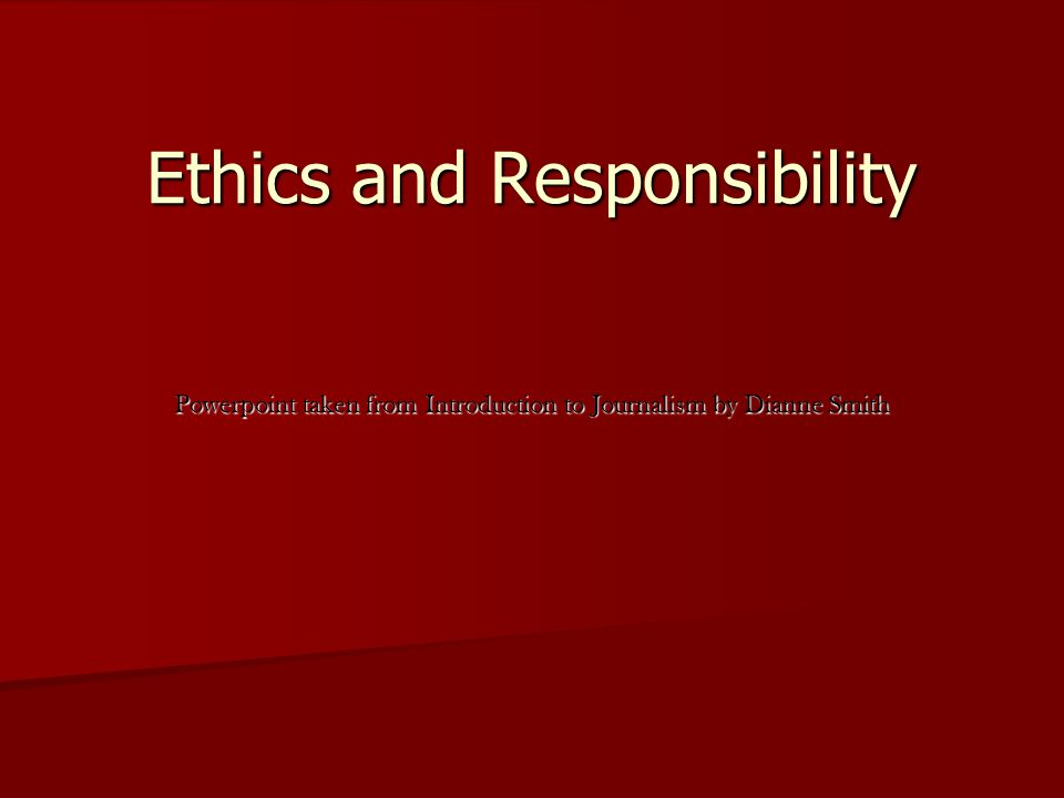 Ethics and Responsibility Powerpoint taken from Introduction to Journalism by Dianne Smith