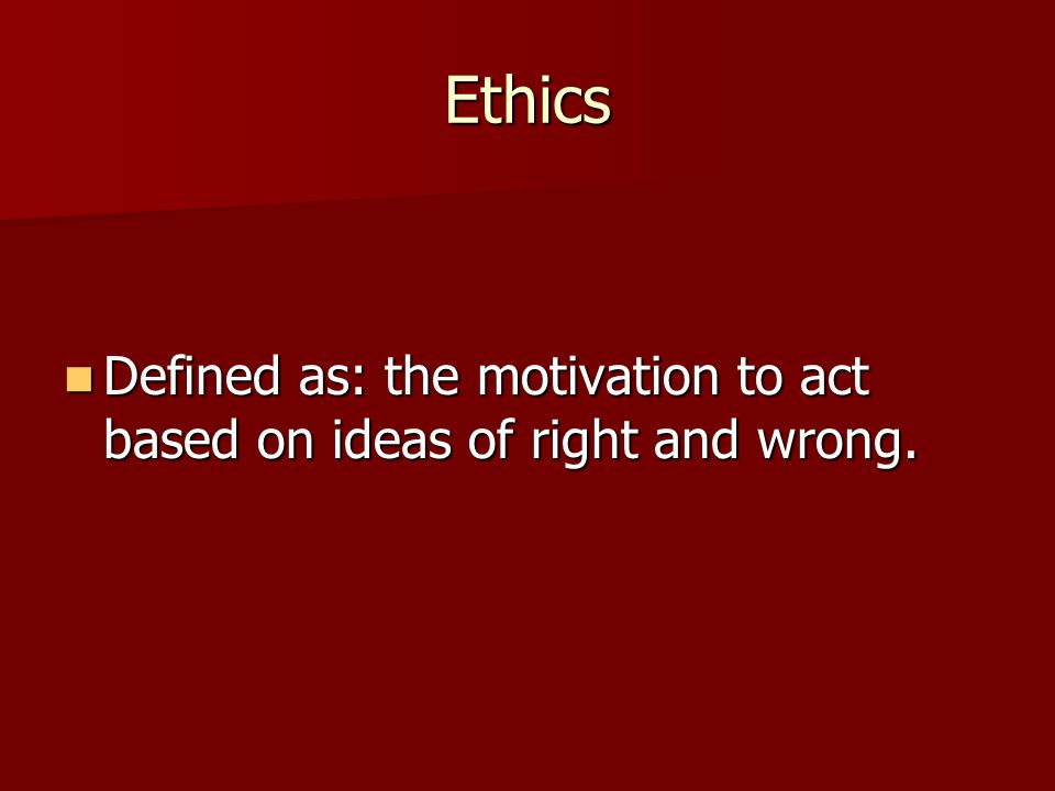 Ethics Defined as: the motivation to act based on ideas of right and wrong.