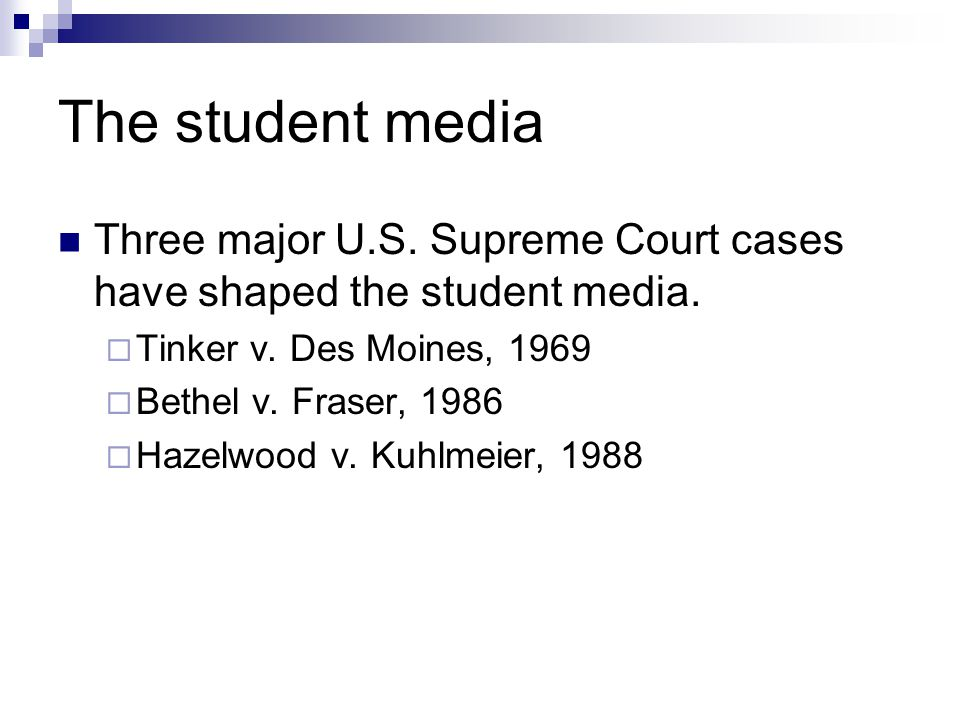 The student media Three major U.S. Supreme Court cases have shaped the student media. Tinker v. Des Moines, 1969.